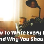 How And Why You Should Write Every Day
