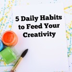 5 Daily Habits to Feed Your Creativity